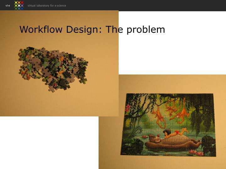 Workflow Design: The problem