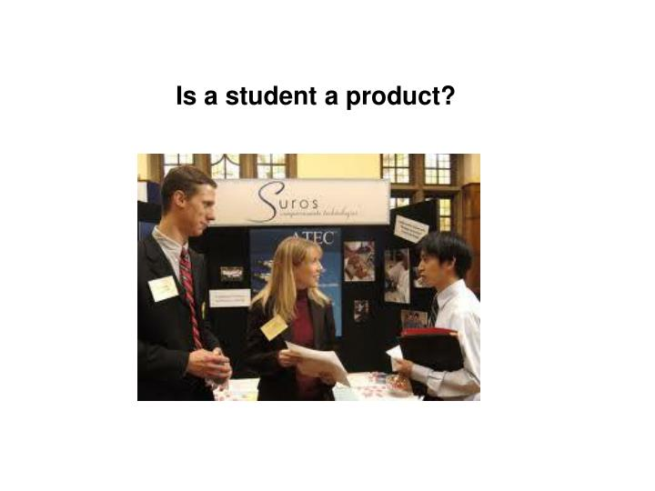 Is a student a product?