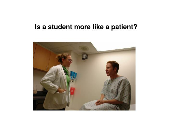 Is a student more like a patient?
