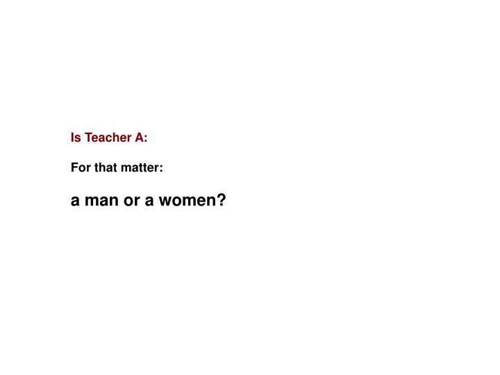 Is Teacher A: