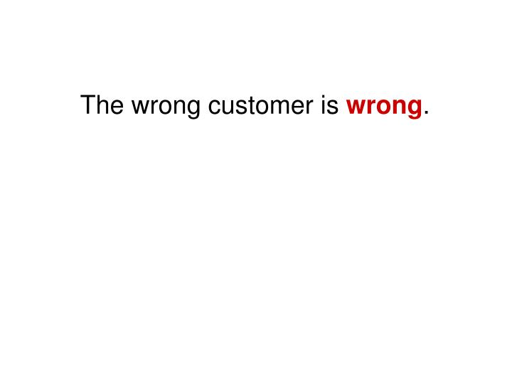 The wrong customer is