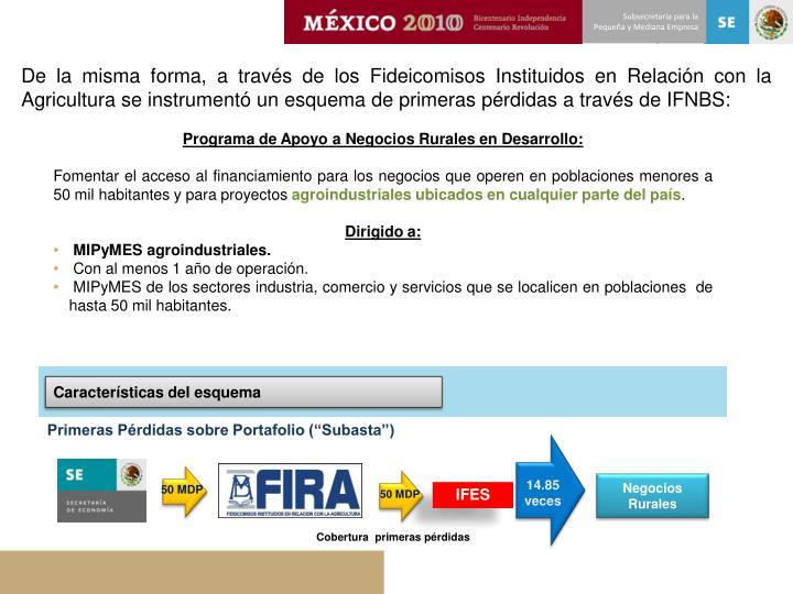 De la misma forma, a través de los Fideicomisos Instituidos en Relación con la Agricultura se instrumentó un esquema de primeras pérdidas a través de IFNBS: