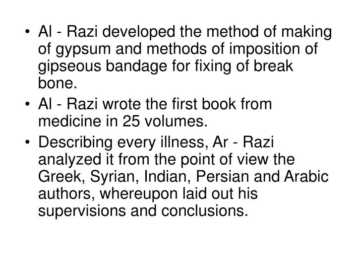 Al - Razi developed the method of making of gypsum and methods of imposition of gipseous bandage for fixing of break bone.