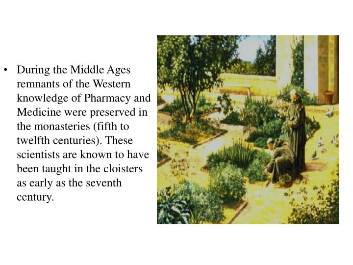 During the Middle Ages remnants of the Western knowledge of Pharmacy and Medicine were preserved in the monasteries (fifth to twelfth centuries). These scientists are known to have been taught in the cloisters as early as the seventh century.