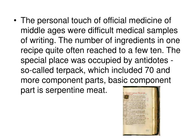 The personal touch of official medicine of middle ages were difficult medical samples of writing. The number of ingredients in one recipe quite often reached to a few ten. The special place was occupied by antidotes - so-called terpack, which included 70 and more component parts, basic component part is serpentine meat.