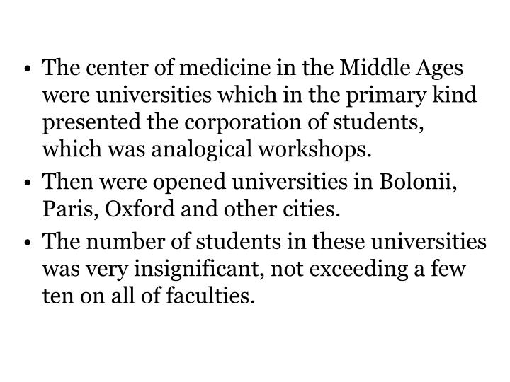 The center of medicine in the Middle Ages were universities which in the primary kind presented the corporation of students, which was analogical workshops.