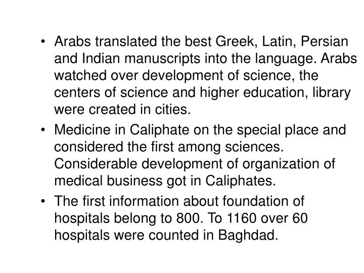 Arabs translated the best Greek, Latin, Persian and Indian manuscripts into the language. Arabs watched over development of science, the centers of science and higher education, library were created in cities.