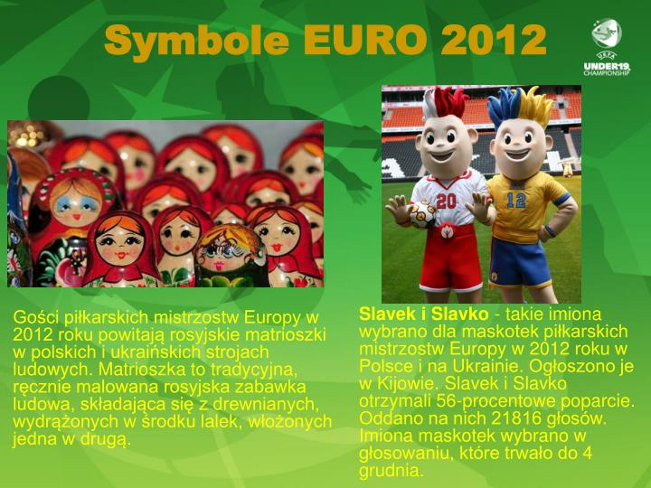 Gości piłkarskich mistrzostw Europy w 2012 roku powitają rosyjskie matrioszki w polskich i ukraińskich strojach ludowych. Matrioszka to tradycyjna, ręcznie malowana rosyjska zabawka ludowa, składająca się z drewnianych, wydrążonych w środku lalek, włożonych jedna w drugą.