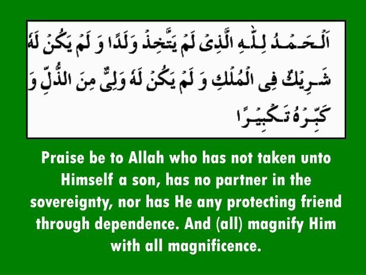 Praise be to Allah who has not taken unto Himself a son, has no partner in the sovereignty, nor has He any protecting friend through dependence. And (all) magnify Him with all magnificence.