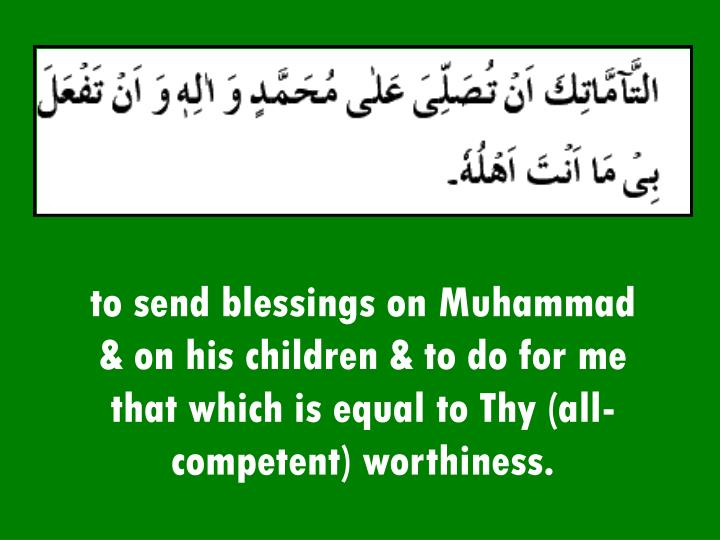 to send blessings on Muhammad & on his children & to do for me that which is equal to Thy (all-competent) worthiness.