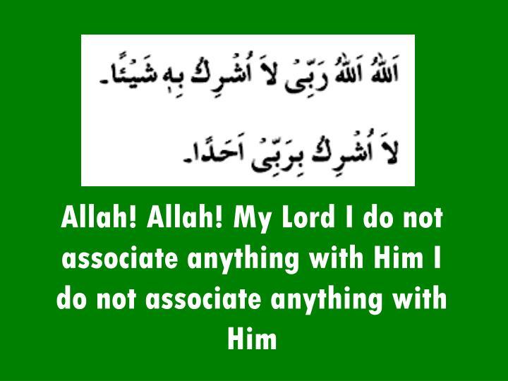 Allah! Allah! My Lord I do not associate anything with Him I do not associate anything with Him