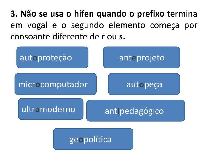 3. Não se usa o hífen quando o prefixo