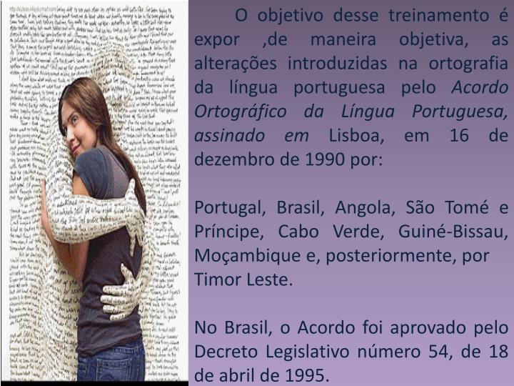 O objetivo desse treinamento é expor ,de maneira objetiva, as alterações introduzidas na ortografia da língua portuguesa pelo