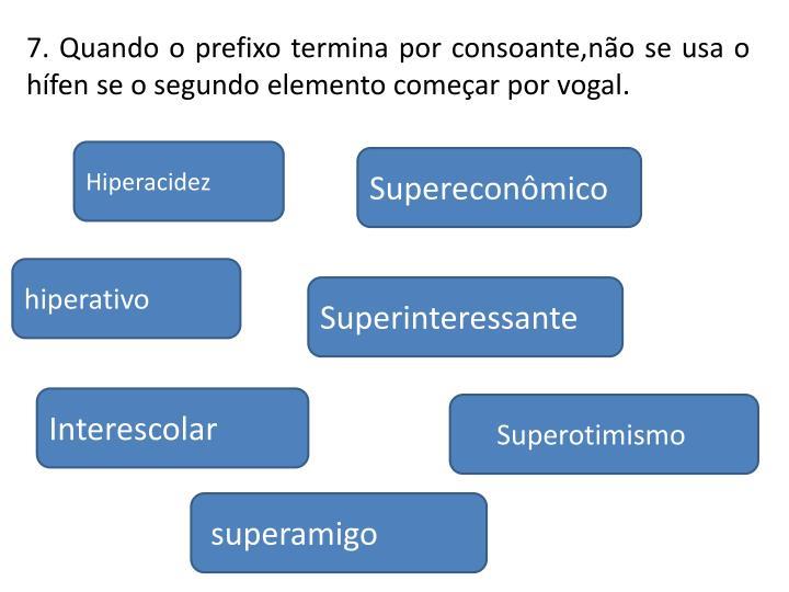 7. Quando o prefixo termina por consoante,não se usa o hífen se o segundo elemento começar por vogal.