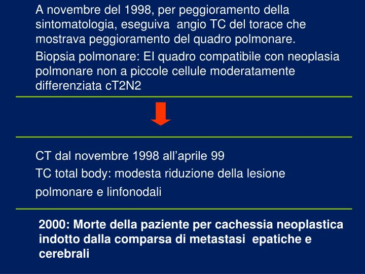 A novembre del 1998, per peggioramento della sintomatologia, eseguiva  angio TC del torace che mostrava peggioramento del quadro polmonare.