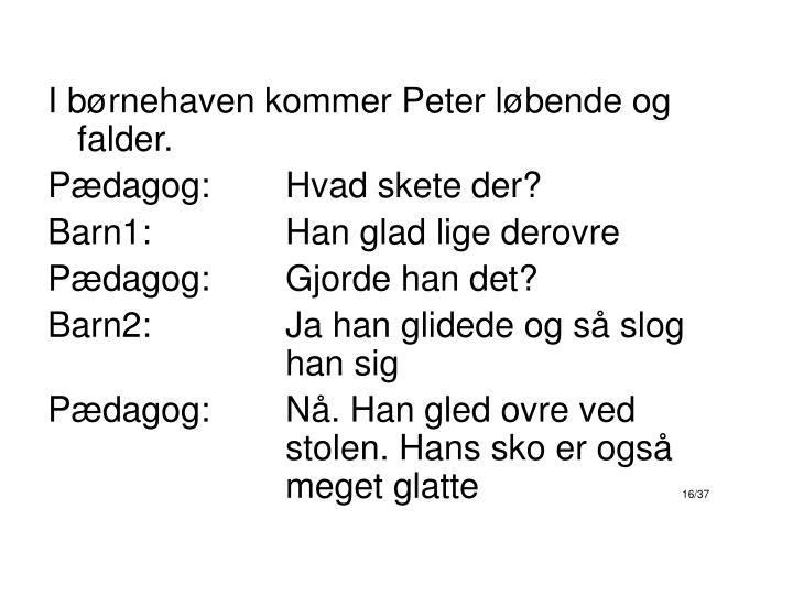 I børnehaven kommer Peter løbende og falder.