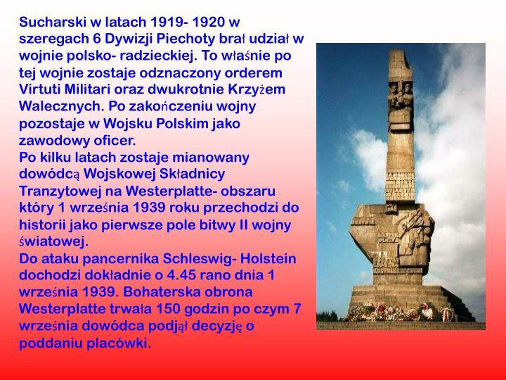 Sucharski w latach 1919- 1920 w szeregach 6 Dywizji Piechoty brał udział w wojnie polsko- radzieckiej. To właśnie po tej wojnie zostaje odznaczony orderem Virtuti Militari oraz dwukrotnie Krzyżem Walecznych. Po zakończeniu wojny pozostaje w Wojsku Polskim jako zawodowy oficer.