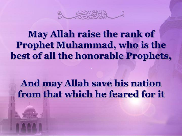 May Allah raise the rank of Prophet Muhammad, who is the best of all the honorable Prophets,