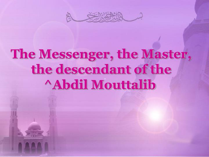The Messenger, the Master, the descendant of the ^Abdil Mouttalib