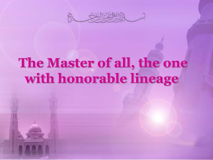 The Master of all, the one with honorable lineage