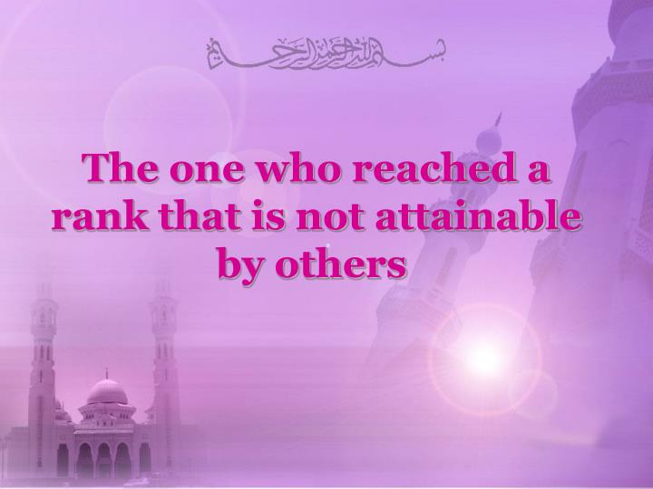 The one who reached a rank that is not attainable by others