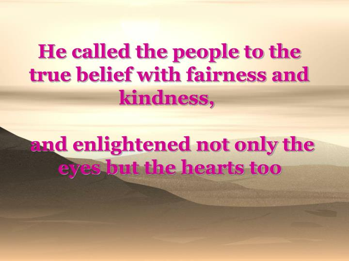 He called the people to the true belief with fairness and kindness,