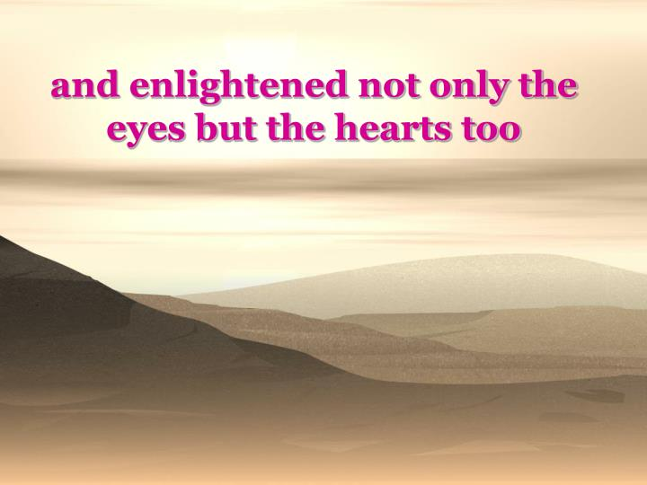 and enlightened not only the eyes but the hearts too