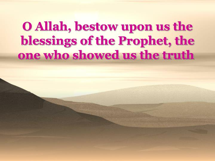 O Allah, bestow upon us the blessings of the Prophet, the one who showed us the truth