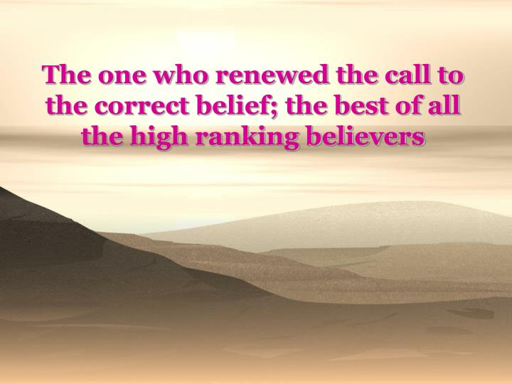 The one who renewed the call to the correct belief; the best of all the high ranking believers