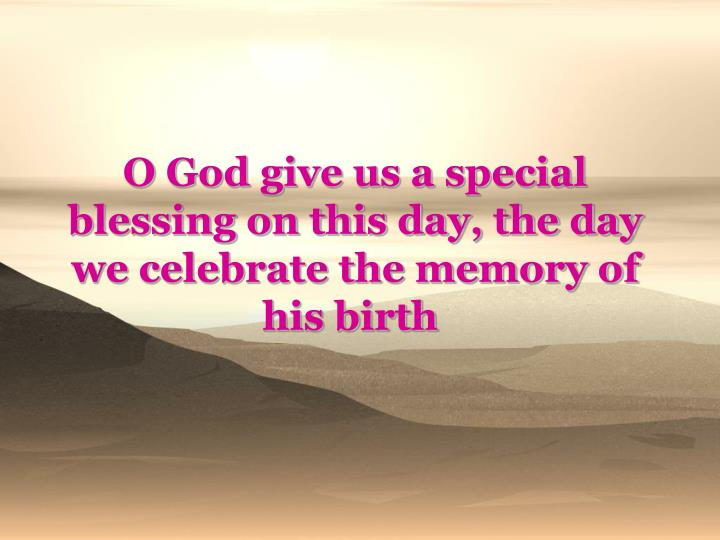 O God give us a special blessing on this day, the day we celebrate the memory of his birth