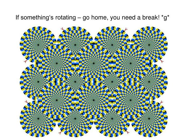 If something's rotating – go home, you need a break! *g*