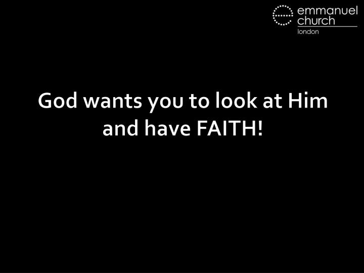 God wants you to look at Him and have FAITH!
