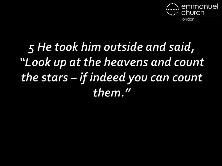 "5 He took him outside and said, ""Look up at the heavens and count the stars – if indeed you can count them."""