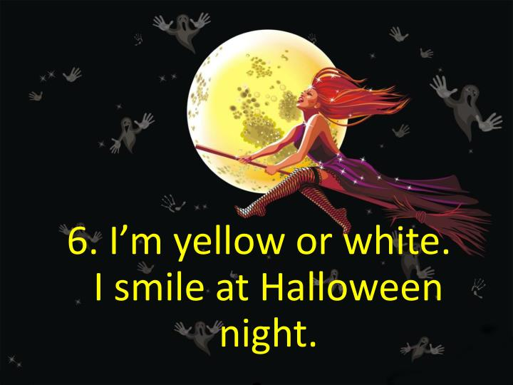 6. I'm yellow or white.                          I smile at Halloween night.