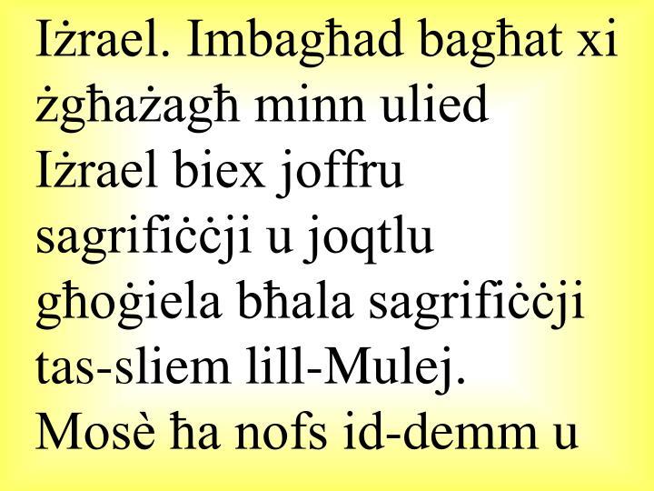 Iżrael. Imbagħad bagħat xi żgħażagħ minn ulied Iżrael biex joffru sagrifiċċji u joqtlu għoġiela bħala sagrifiċċji tas-sliem lill-Mulej.