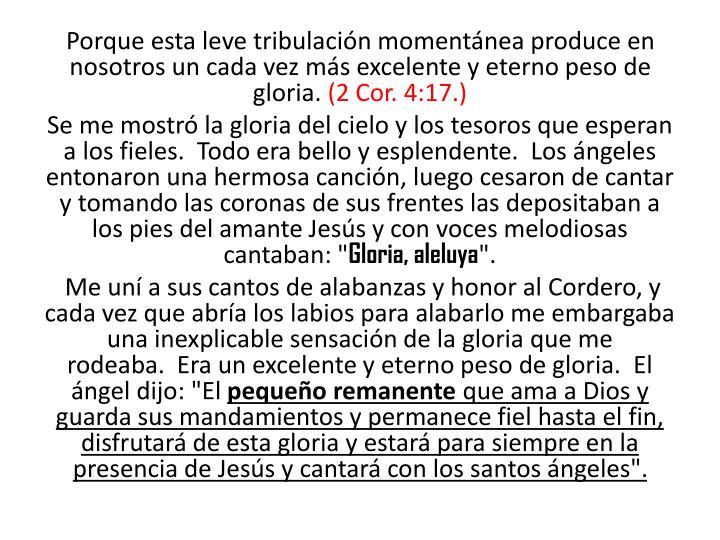 Porque esta leve tribulación momentánea produce en nosotros un cada vez más excelente y eterno peso de gloria.