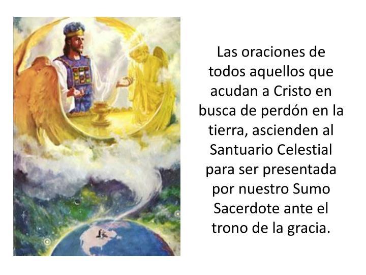 Las oraciones de todos aquellos que acudan a Cristo en busca de perdón en la tierra, ascienden al Santuario Celestial para ser presentada por nuestro Sumo Sacerdote ante el trono de la gracia.