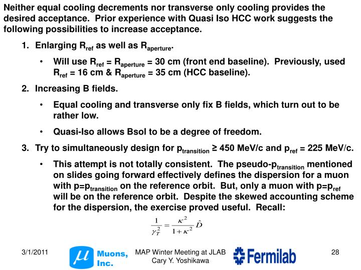 Neither equal cooling decrements nor transverse only cooling provides the desired acceptance.  Prior experience with Quasi Iso HCC work suggests the following possibilities to increase acceptance.