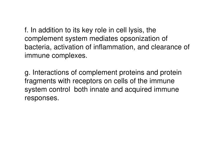 f. In addition to its key role in cell lysis, the complement system mediates opsonization of bacteria, activation of inflammation, and clearance of immune complexes.