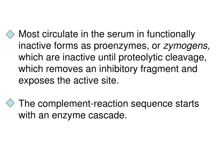 Most circulate in the serum in functionally inactive forms as proenzymes, or