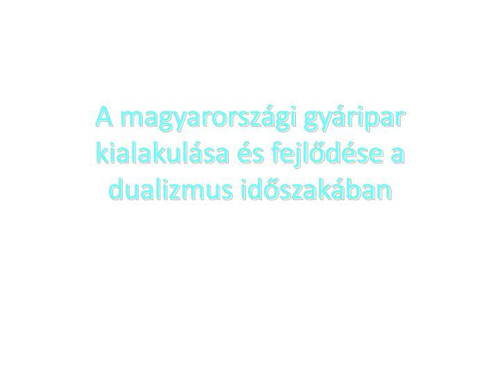 A magyarorszgi gyripar kialakulsa s fejldse a dualizmus idszakban