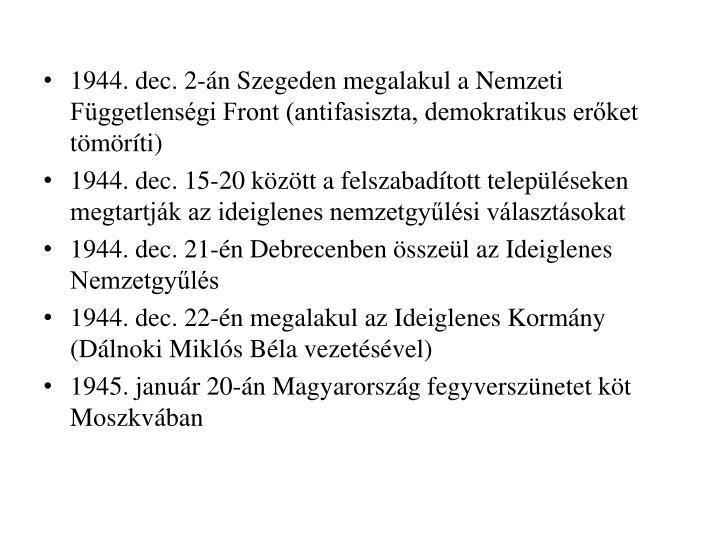 1944. dec. 2-n Szegeden megalakul a Nemzeti Fggetlensgi Front (antifasiszta, demokratikus erket tmrti)