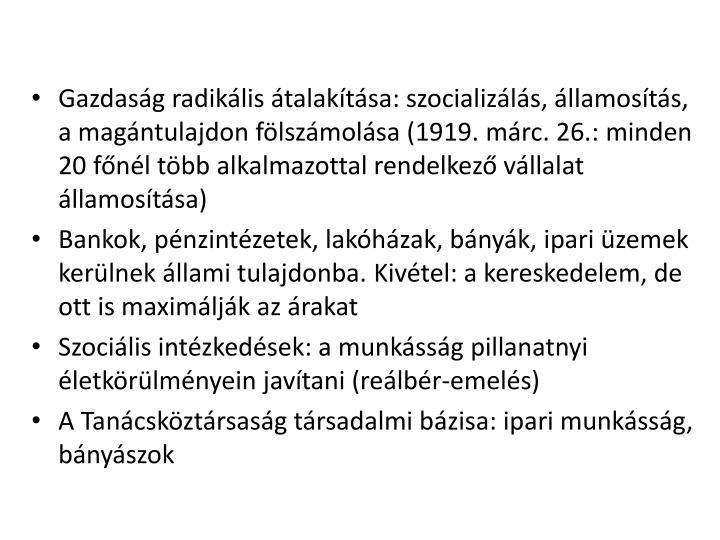 Gazdasg radiklis talaktsa: szocializls, llamosts, a magntulajdon flszmolsa (1919. mrc. 26.: minden 20 fnl tbb alkalmazottal rendelkez vllalat llamostsa)