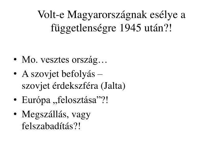 Volt-e Magyarorszgnak eslye a fggetlensgre 1945 utn?!