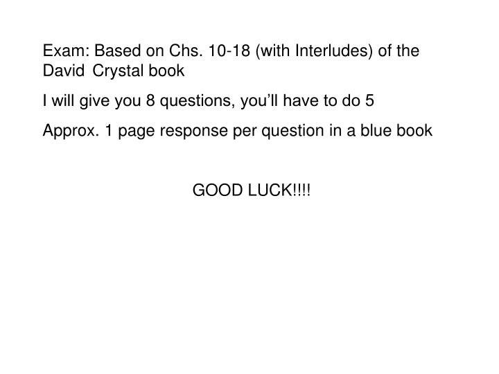 Exam: Based on Chs. 10-18 (with Interludes) of the David Crystal book