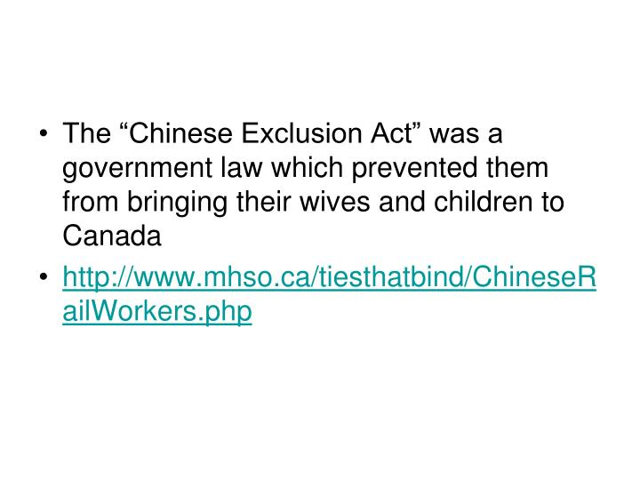 "The ""Chinese Exclusion Act"" was a government law which prevented them from bringing their wives and children to Canada"