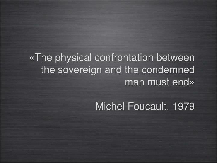 «The physical confrontation between the sovereign and the condemned man must end»