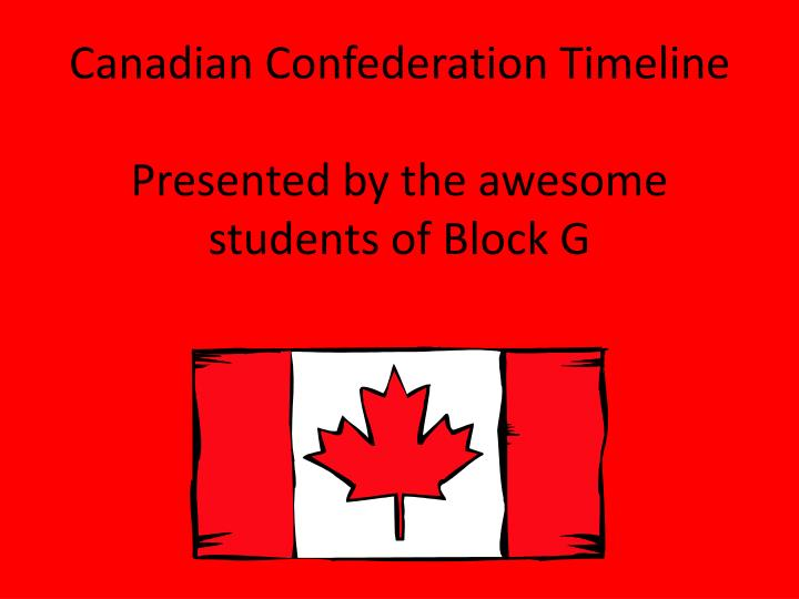 Canadian confederation timeline presented by the awesome students of block g