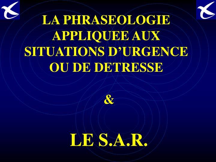 LA PHRASEOLOGIE APPLIQUEE AUX SITUATIONS D'URGENCE OU DE DETRESSE