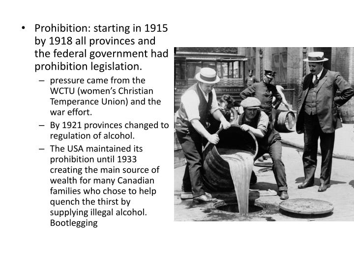 Prohibition: starting in 1915 by 1918 all provinces and the federal government had prohibition legislation.